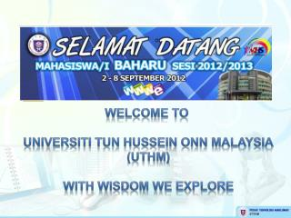 Welcome to  Universiti Tun  Hussein  Onn  Malaysia (UTHM) With wisdom we explore
