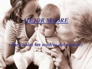 MEJOR MADRE (Para todas las madres del mundo)