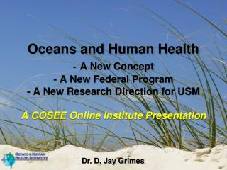 Oceans and Human Health - A New Concept - A New Federal Program - A New Research Direction for USM  A COSEE Online Insti