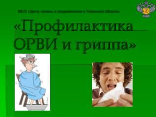 ФБУЗ «Центр гигиены и эпидемиологии в Тюменской области» «Профилактика ОРВИ и гриппа»