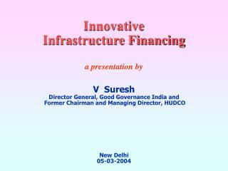 Innovative  Infrastructure Financing a presentation by V  Suresh