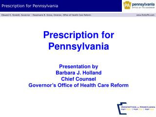 Prescription for Pennsylvania  Presentation by Barbara J. Holland Chief Counsel Governor s Office of Health Care Reform
