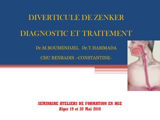 DIVERTICULE DE ZENKER DIAGNOSTIC ET TRAITEMENT Dr.M.BOUMENDJEL   Dr.T.HAMMADA