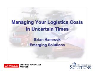 Managing Your Logistics Costs  in Uncertain Times Brian Hamrock Emerging Solutions