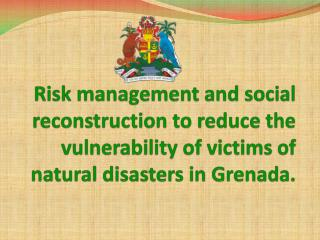 Risk management and social reconstruction to reduce the vulnerability of victims of natural disasters in Grenada.