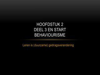 Hoofdstuk 2 deel 3 en start  behaviourisme