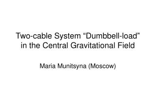 """Two-cable System """"Dumbbell-load"""" in the Central Gravitational Field"""
