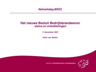 Netwerkdag BRZO Het nieuwe Besluit Bedrijfsbrandweren status en ontwikkelingen 11 december 2007