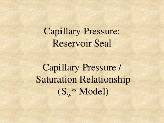 Capillary Pressure:  Reservoir Seal Capillary Pressure /  Saturation Relationship  (S w * Model)