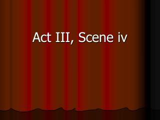 Act III, Scene iv