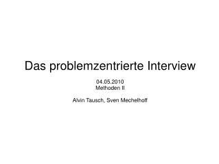 Das problemzentrierte Interview 04.05.2010 Methoden II Alvin Tausch, Sven Mechelhoff