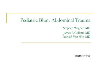 Pediatric Blunt Abdominal Trauma  Stephen Wegner, MD James E.Colletti, MD Donald Van Wie, MD
