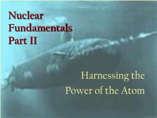 Nuclear  Fundamentals Part II