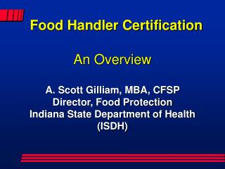 Food Handler Certification  An Overview  A. Scott Gilliam, MBA, CFSP Director, Food Protection Indiana State Department