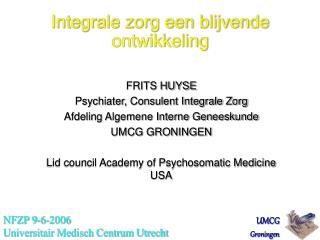 FRITS HUYSE Psychiater, Consulent Integrale Zorg Afdeling Algemene Interne Geneeskunde  UMCG GRONINGEN  Lid council Acad