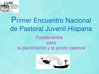 P rimer  Encuentro Nacional                   de Pastoral Juvenil Hispana