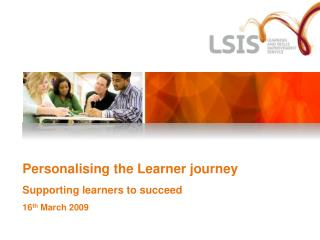 Personalising the Learner journey Supporting learners to succeed 16 th  March 2009