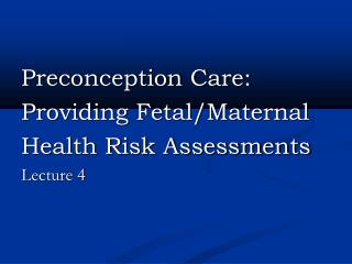 Preconception Care: Providing Fetal/Maternal Health Risk Assessments   Lecture 4