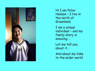 Hi I am Peter Henson   I live in the north of Greenland. I am a unique individual   and my family story is amazing . Let