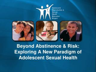 Beyond Abstinence & Risk:  Exploring A New Paradigm of Adolescent Sexual Health