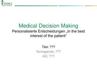 "Medical Decision Making Personalisierte Entscheidungen ""in the best interest of the patient"""