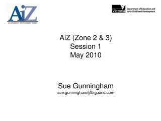 AiZ (Zone 2 & 3) Session 1 May 2010 Sue Gunningham sue.gunningham@bigpond