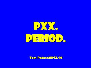 PXX. Period. Tom Peters/0913.10
