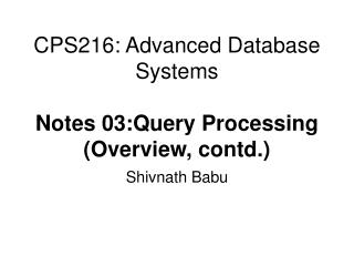 CPS216: Advanced Database Systems Notes 03:Query Processing (Overview, contd.)