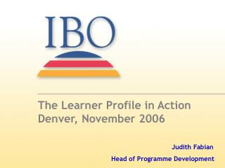 The Learner Profile in Action Denver, November 2006