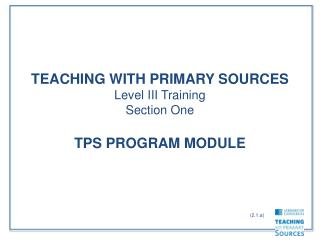 TEACHING WITH PRIMARY SOURCES Level III Training Section One  TPS PROGRAM MODULE