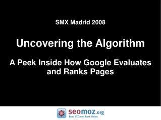 SMX Madrid 2008 Uncovering the Algorithm A Peek Inside How Google Evaluates and Ranks Pages