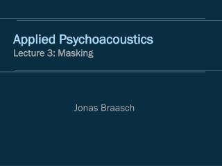 Applied Psychoacoustics Lecture 3: Masking
