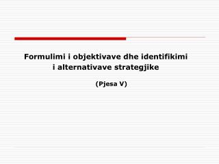 Formulimi i objektivave dhe identifikimi  i alternativave strategjike (Pjesa V)