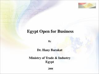Egypt Open for Business By Dr. Hany Barakat Ministry of Trade & Industry Egypt