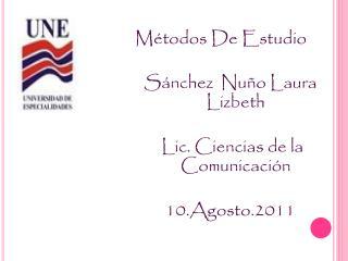 Métodos De Estudio Sánchez  Nuño Laura Lizbeth Lic. Ciencias de la Comunicación 10.Agosto.2011