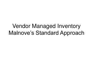 Vendor Managed Inventory Malnove's Standard Approach