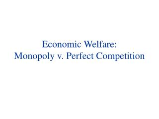 Economic Welfare: Monopoly v .  Perfect Competition