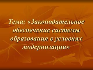 Тема: «Законодательное обеспечение системы образования в условиях модернизации»