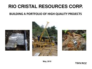RIO CRISTAL RESOURCES CORP. BUILDING A PORTFOLIO OF HIGH QUALITY PROJECTS