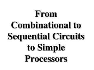 From Combinational to Sequential Circuits to Simple Processors