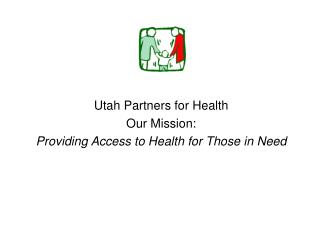 Utah Partners for Health Our Mission: Providing Access to Health for Those in Need