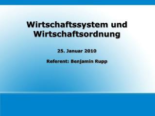 Wirtschaftssystem und Wirtschaftsordnung  25. Januar 2010  Referent: Benjamin Rupp