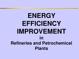 ENERGY EFFICIENCY IMPROVEMENT in Refineries and Petrochemical Plants