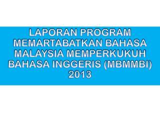LAPORAN PROGRAM MEMARTABATKAN BAHASA MALAYSIA MEMPERKUKUH BAHASA INGGERIS (MBMMBI) 2013
