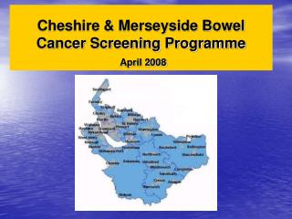 Cheshire & Merseyside Bowel Cancer Screening Programme April 2008