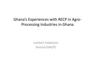Ghana's Experiences with RECP in Agro-Processing Industries in Ghana