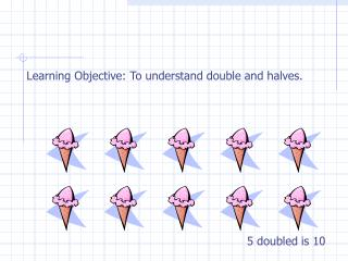 Learning Objective: To understand double and halves.