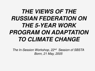 THE VIEWS OF THE RUSSIAN FEDERATION ON THE 5-YEAR WORK PROGRAM ON ADAPTATION TO CLIMATE CHANGE