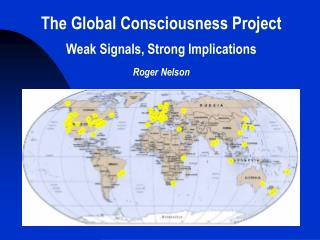 The Global Consciousness Project Weak Signals, Strong Implications Roger Nelson