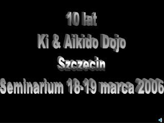 10 lat Ki & Aikido Dojo Szczecin Seminarium 18-19 marca 2006
